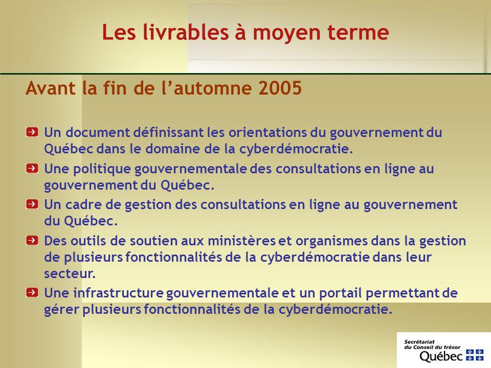 Les livrables à moyen terme Avant la fin de lautomne 2005 Un document définissant les orientations du gouvernement du Québec dans le domaine de la cyberdémocratie.