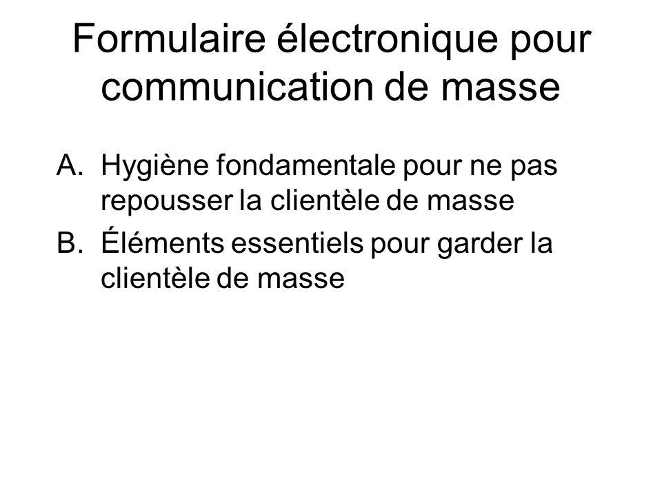 Formulaire électronique pour communication de masse A.Hygiène fondamentale pour ne pas repousser la clientèle de masse B.Éléments essentiels pour garder la clientèle de masse