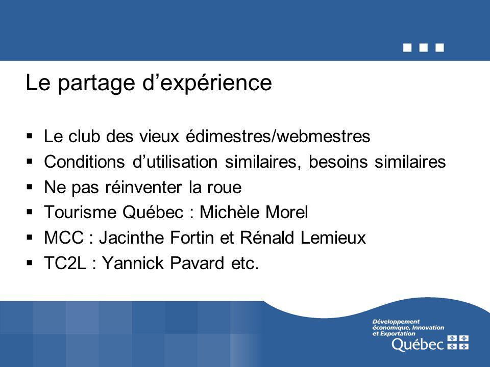 Le partage dexpérience Le club des vieux édimestres/webmestres Conditions dutilisation similaires, besoins similaires Ne pas réinventer la roue Tourisme Québec : Michèle Morel MCC : Jacinthe Fortin et Rénald Lemieux TC2L : Yannick Pavard etc.