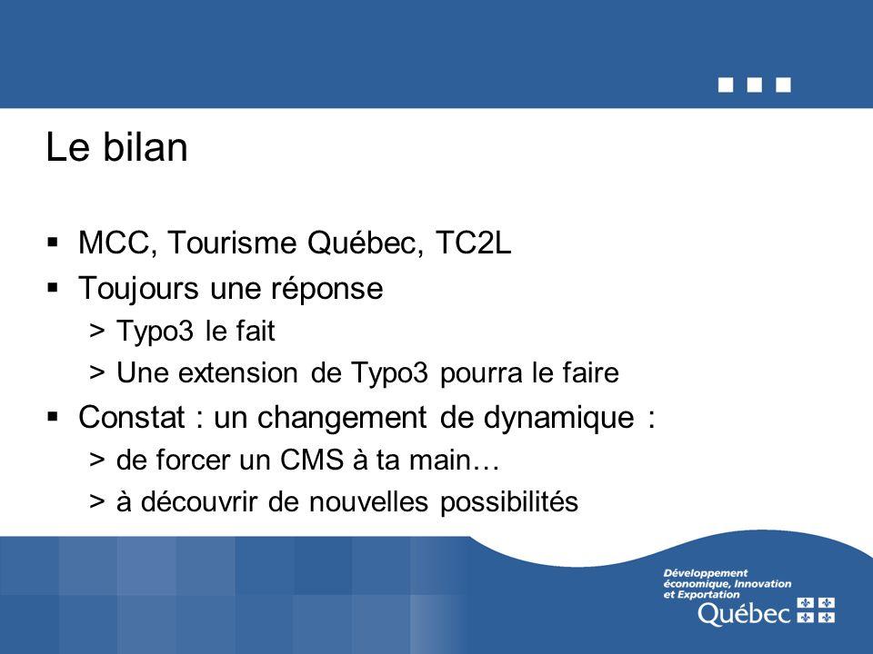 Le bilan MCC, Tourisme Québec, TC2L Toujours une réponse >Typo3 le fait >Une extension de Typo3 pourra le faire Constat : un changement de dynamique :