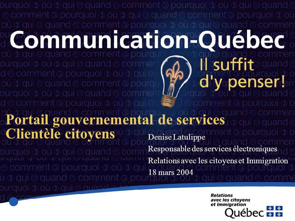 Portail gouvernemental de services Clientèle citoyens Denise Latulippe Responsable des services électroniques Relations avec les citoyens et Immigration 18 mars 2004