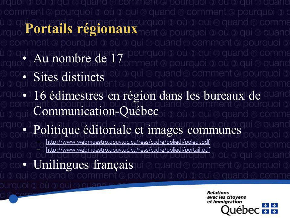 Portails régionaux Au nombre de 17 Sites distincts 16 édimestres en région dans les bureaux de Communication-Québec Politique éditoriale et images communes –http://www.webmaestro.gouv.qc.ca/ress/cadre/poliedi/poledi.pdfhttp://www.webmaestro.gouv.qc.ca/ress/cadre/poliedi/poledi.pdf –http://www.webmaestro.gouv.qc.ca/ress/cadre/poliedi/portail.pdfhttp://www.webmaestro.gouv.qc.ca/ress/cadre/poliedi/portail.pdf Unilingues français