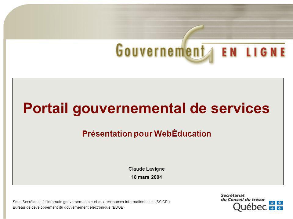 Portail gouvernemental de services Présentation pour WebÉducation Claude Lavigne 18 mars 2004 Sous-Secrétariat à linforoute gouvernementale et aux ressources informationnelles (SSIGRI) Bureau de développement du gouvernement électronique (BDGE)
