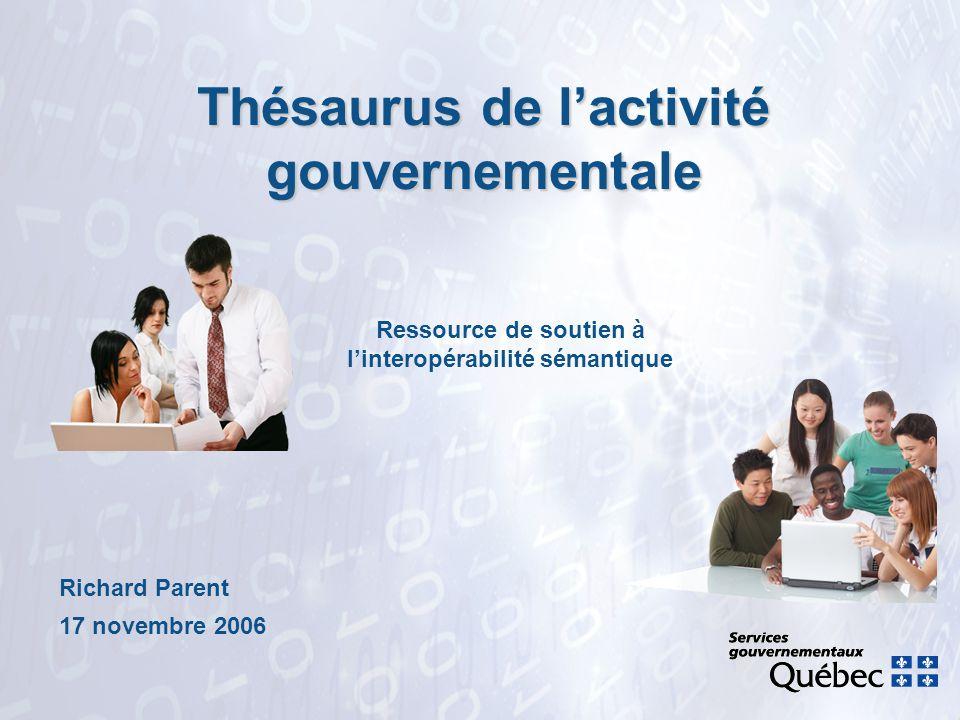 Thésaurus de lactivité gouvernementale Richard Parent 17 novembre 2006 Ressource de soutien à linteropérabilité sémantique