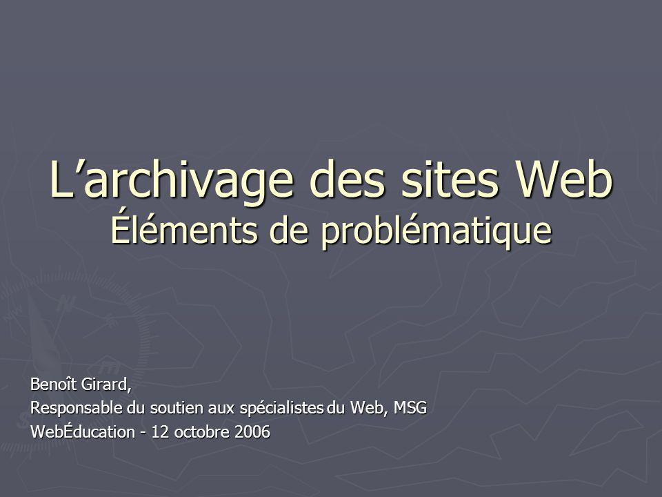 Larchivage des sites Web Éléments de problématique Benoît Girard, Responsable du soutien aux spécialistes du Web, MSG WebÉducation - 12 octobre 2006