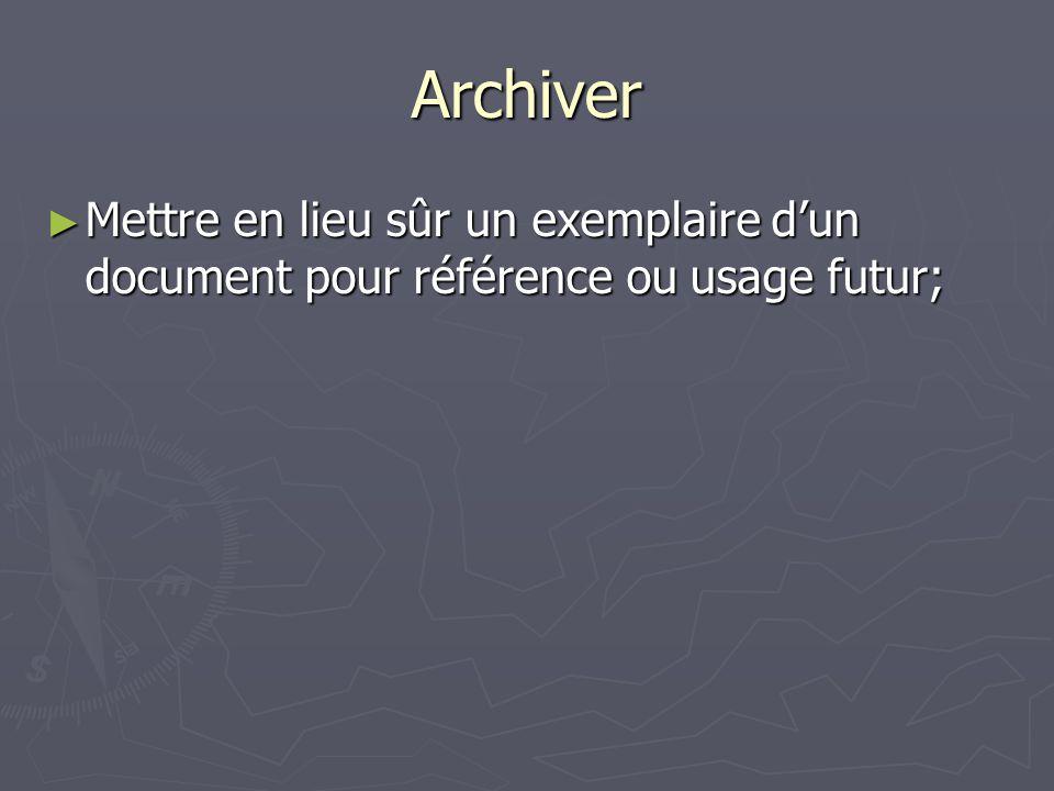 Archiver Mettre en lieu sûr un exemplaire dun document pour référence ou usage futur; Mettre en lieu sûr un exemplaire dun document pour référence ou usage futur;