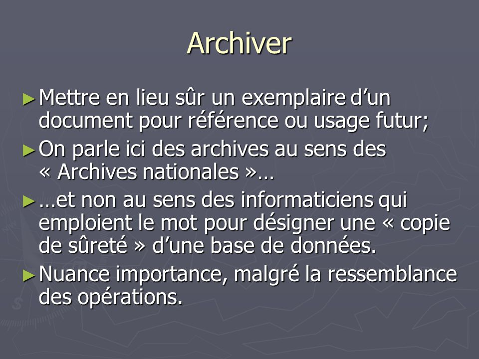 Archiver On parle ici des archives au sens des « Archives nationales »… On parle ici des archives au sens des « Archives nationales »… …et non au sens des informaticiens qui emploient le mot pour désigner une « copie de sûreté » dune base de données.