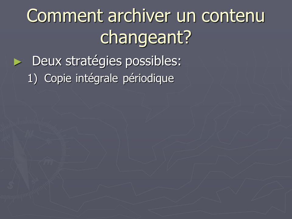 Comment archiver un contenu changeant? Deux stratégies possibles: Deux stratégies possibles: 1)Copie intégrale périodique