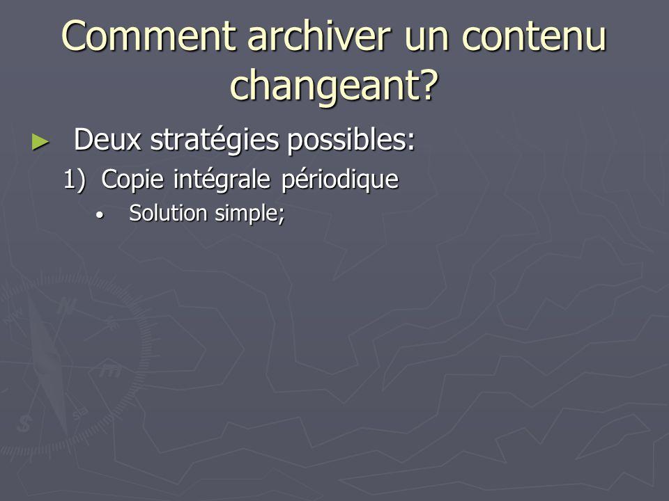Comment archiver un contenu changeant? Deux stratégies possibles: Deux stratégies possibles: 1)Copie intégrale périodique Solution simple; Solution si