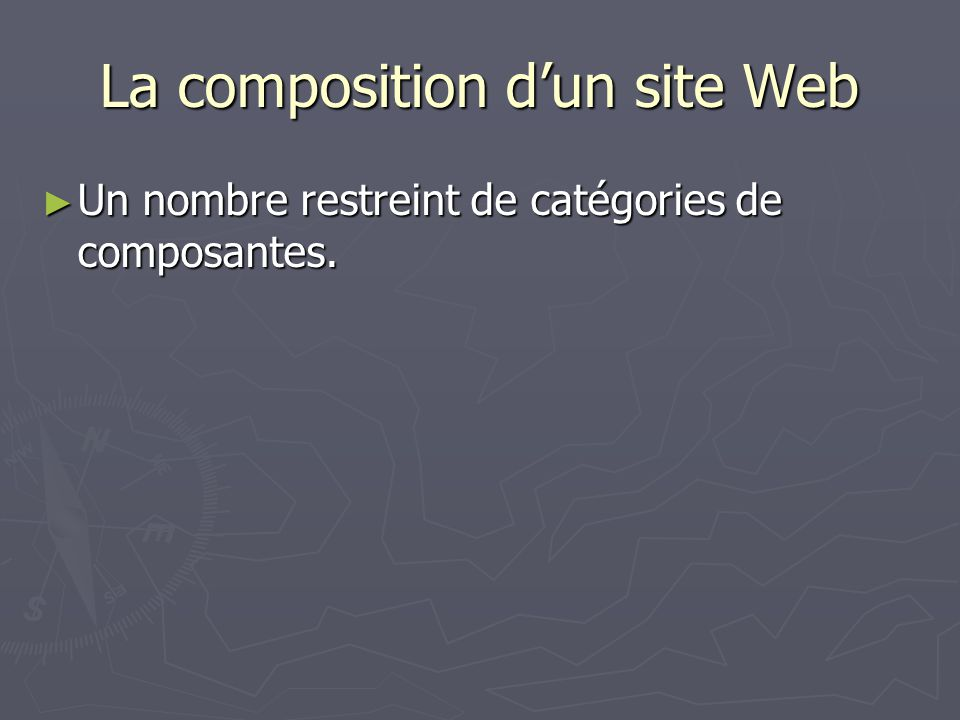 La composition dun site Web Un nombre restreint de catégories de composantes. Un nombre restreint de catégories de composantes.