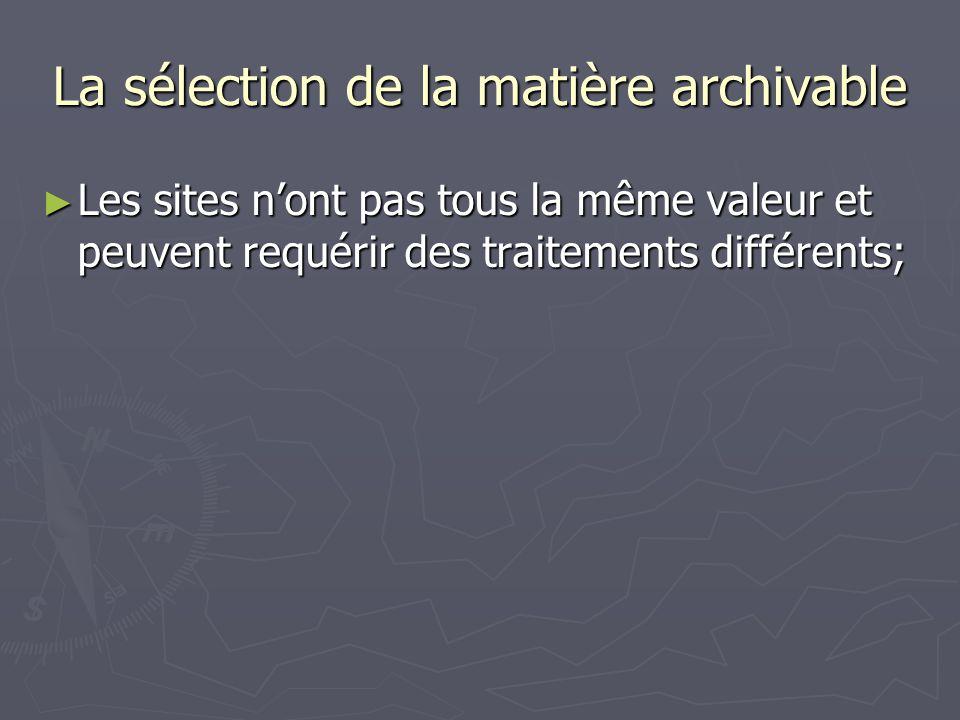 La sélection de la matière archivable Les sites nont pas tous la même valeur et peuvent requérir des traitements différents; Les sites nont pas tous la même valeur et peuvent requérir des traitements différents;