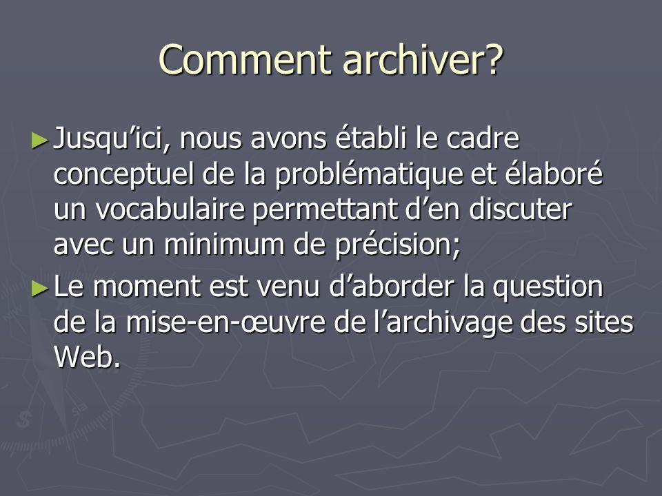 Comment archiver? Jusquici, nous avons établi le cadre conceptuel de la problématique et élaboré un vocabulaire permettant den discuter avec un minimu