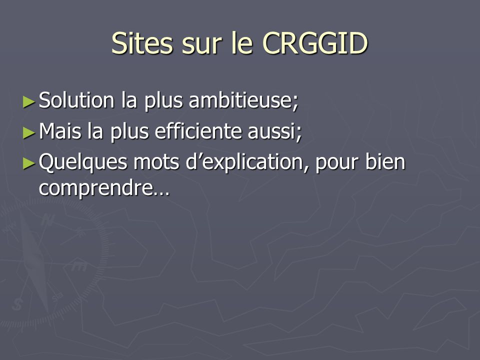 Sites sur le CRGGID Solution la plus ambitieuse; Solution la plus ambitieuse; Mais la plus efficiente aussi; Mais la plus efficiente aussi; Quelques mots dexplication, pour bien comprendre… Quelques mots dexplication, pour bien comprendre…
