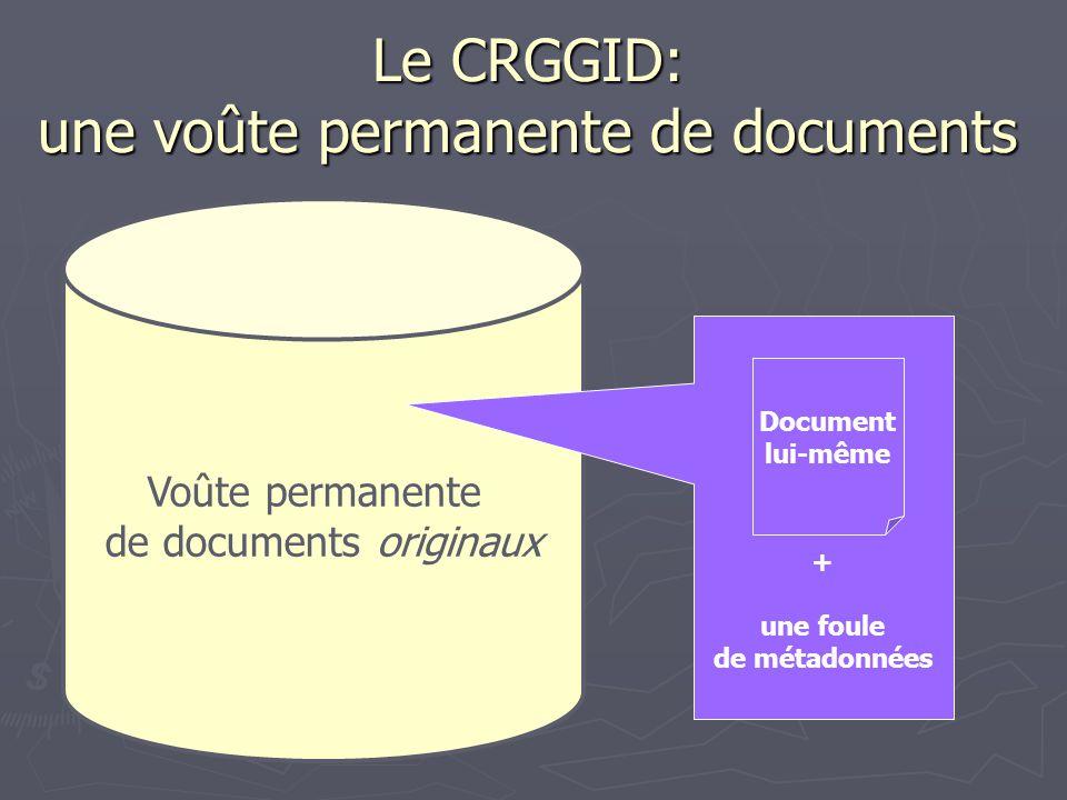 Le CRGGID: une voûte permanente de documents Voûte permanente de documents originaux + une foule de métadonnées Document lui-même