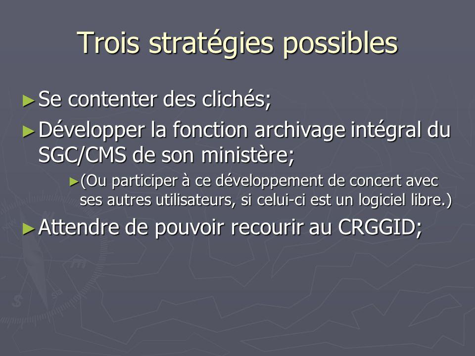 Trois stratégies possibles Se contenter des clichés; Se contenter des clichés; Développer la fonction archivage intégral du SGC/CMS de son ministère; Développer la fonction archivage intégral du SGC/CMS de son ministère; (Ou participer à ce développement de concert avec ses autres utilisateurs, si celui-ci est un logiciel libre.) (Ou participer à ce développement de concert avec ses autres utilisateurs, si celui-ci est un logiciel libre.) Attendre de pouvoir recourir au CRGGID; Attendre de pouvoir recourir au CRGGID;
