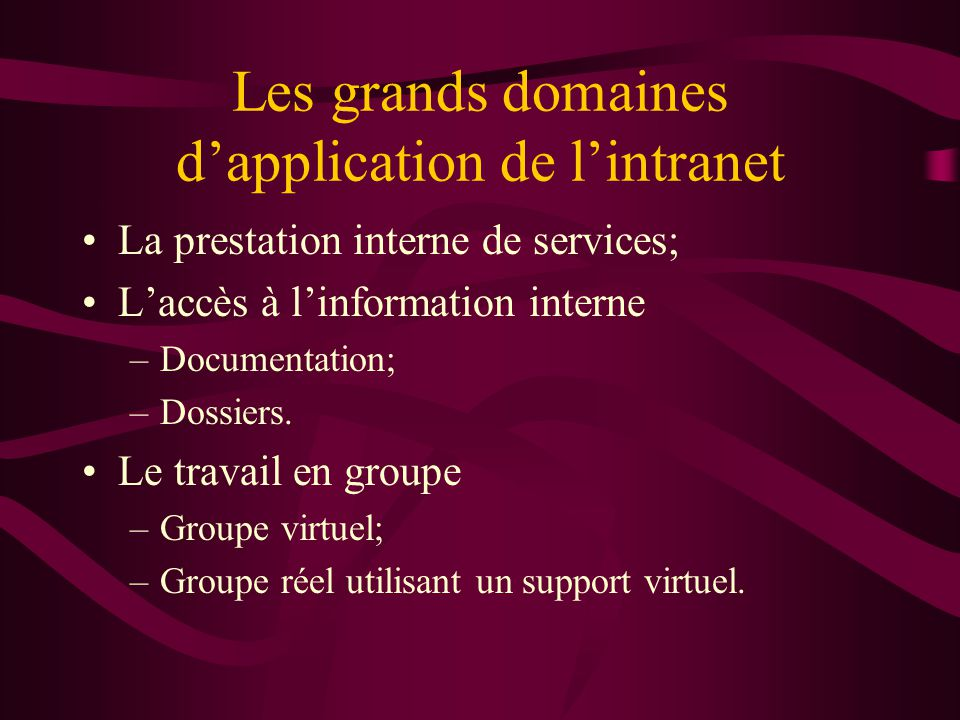 Les grands domaines dapplication de lintranet La prestation interne de services; Laccès à linformation interne –Documentation; –Dossiers.