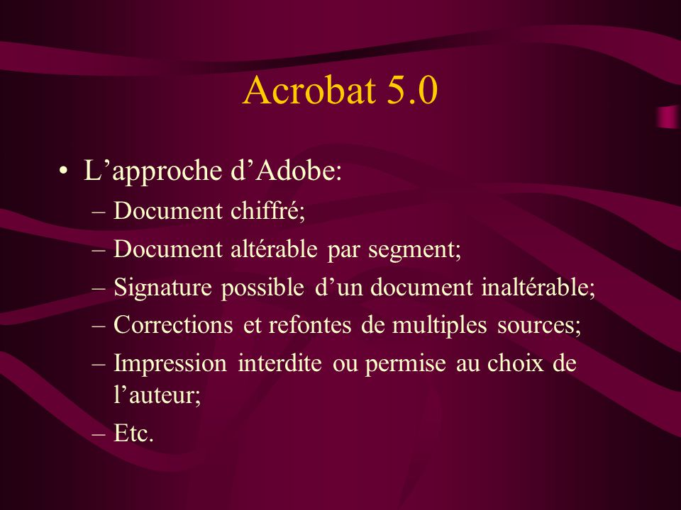 Acrobat 5.0 Lapproche dAdobe: –Document chiffré; –Document altérable par segment; –Signature possible dun document inaltérable; –Corrections et refont