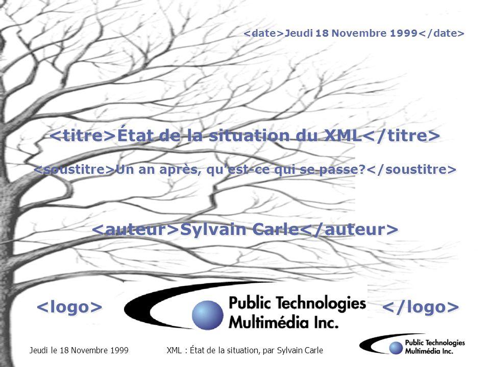 Jeudi le 18 Novembre 1999XML : État de la situation, par Sylvain Carle Jeudi 18 Novembre 1999 État de la situation du XML Un an après, quest-ce qui se passe.