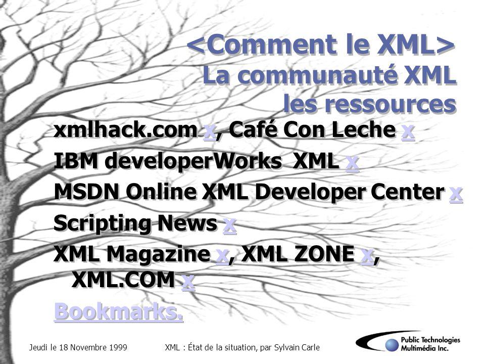 Jeudi le 18 Novembre 1999XML : État de la situation, par Sylvain Carle La communauté XML les ressources xmlhack.com x, Café Con Leche xx IBM developerWorks XML xx MSDN Online XML Developer Center xx Scripting News xx XML Magazine x, XML ZONE x, XML.COM xx Bookmarks.