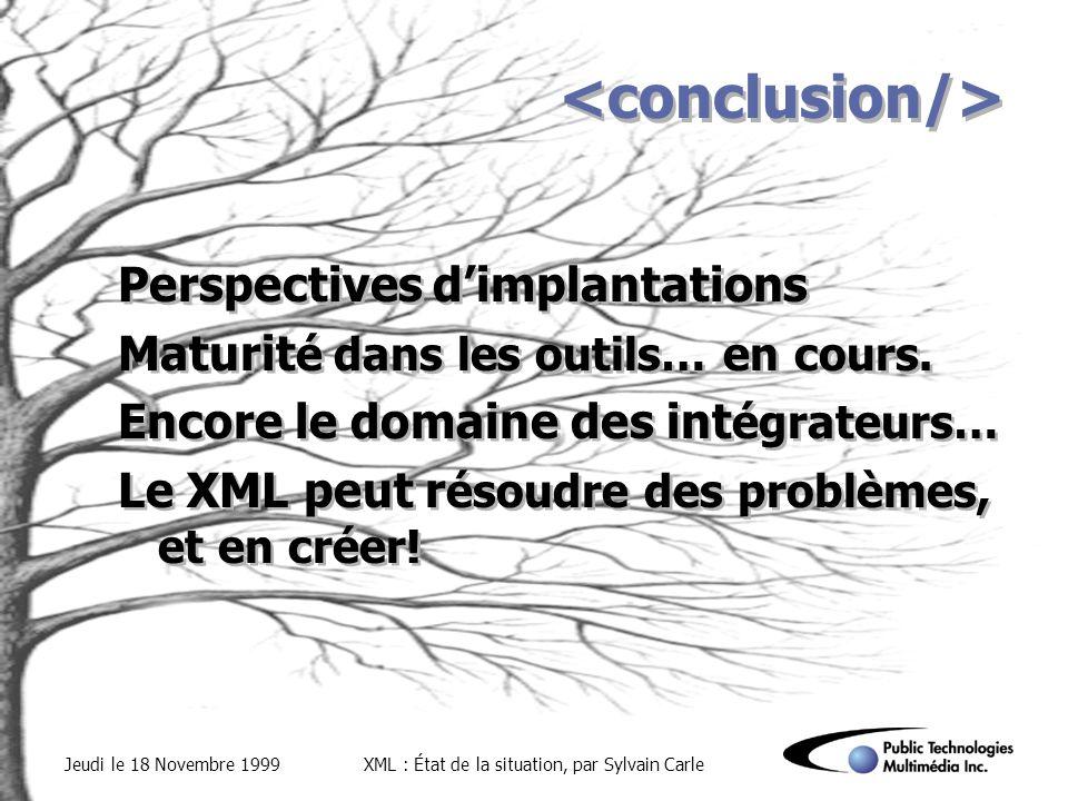 Jeudi le 18 Novembre 1999XML : État de la situation, par Sylvain Carle Perspectives dimplantations Maturit é dans les outils… en cours.