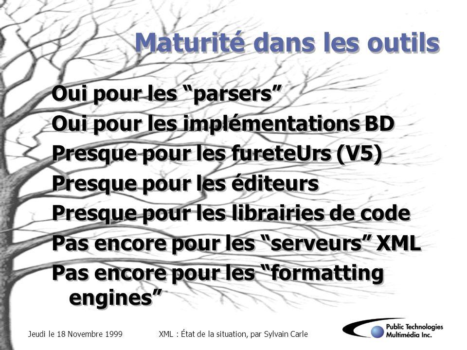 Jeudi le 18 Novembre 1999XML : État de la situation, par Sylvain Carle Maturité dans les outils Oui pour les parsers Oui pour les implémentations BD Presque pour les fureteUrs (V5) Presque pour les éditeurs Presque pour les librairies de code Pas encore pour les serveurs XML Pas encore pour les formatting engines Oui pour les parsers Oui pour les implémentations BD Presque pour les fureteUrs (V5) Presque pour les éditeurs Presque pour les librairies de code Pas encore pour les serveurs XML Pas encore pour les formatting engines