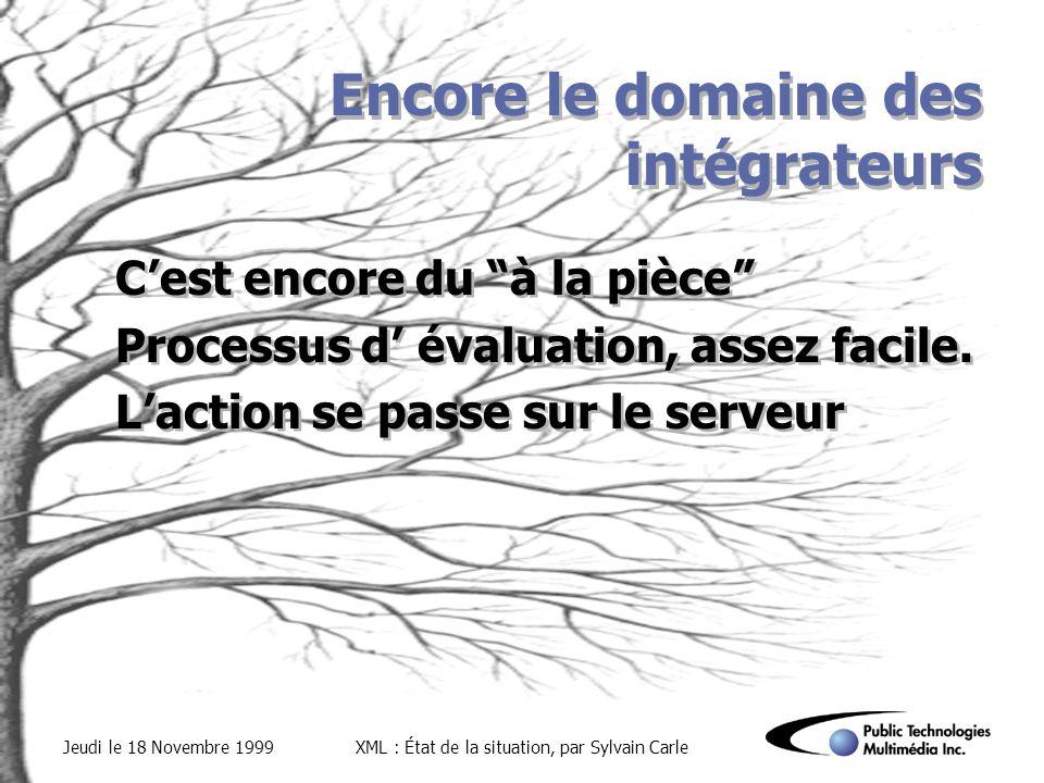 Jeudi le 18 Novembre 1999XML : État de la situation, par Sylvain Carle Encore le domaine des intégrateurs Cest encore du à la pièce Processus d évaluation, assez facile.