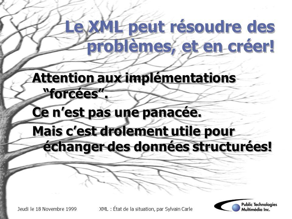Jeudi le 18 Novembre 1999XML : État de la situation, par Sylvain Carle Le XML peut résoudre des problèmes, et en créer.