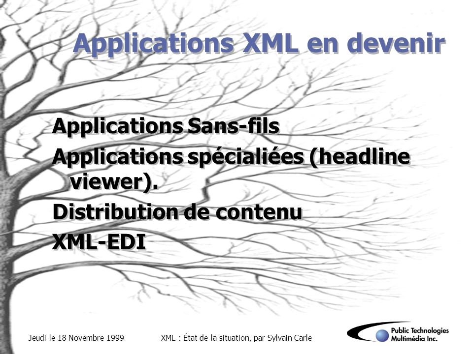 Jeudi le 18 Novembre 1999XML : État de la situation, par Sylvain Carle Applications XML en devenir Applications Sans-fils Applications spécialiées (he