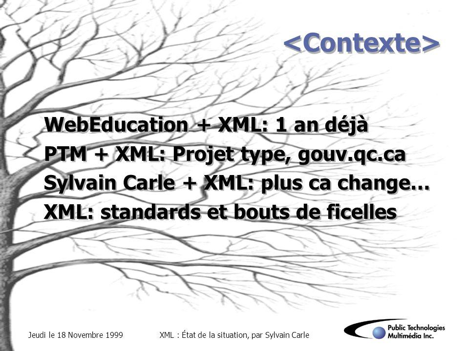 Jeudi le 18 Novembre 1999XML : État de la situation, par Sylvain Carle WebEducation + XML: 1 an déjà PTM + XML: Projet type, gouv.qc.ca Sylvain Carle + XML: plus ca change… XML: standards et bouts de ficelles