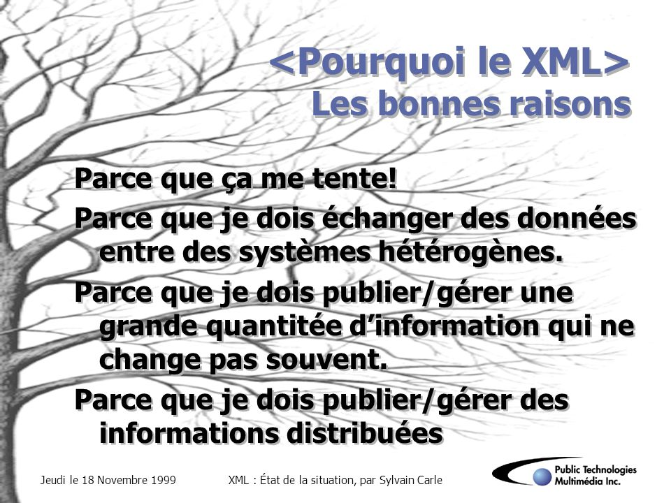 Jeudi le 18 Novembre 1999XML : État de la situation, par Sylvain Carle Les bonnes raisons Parce que ça me tente.