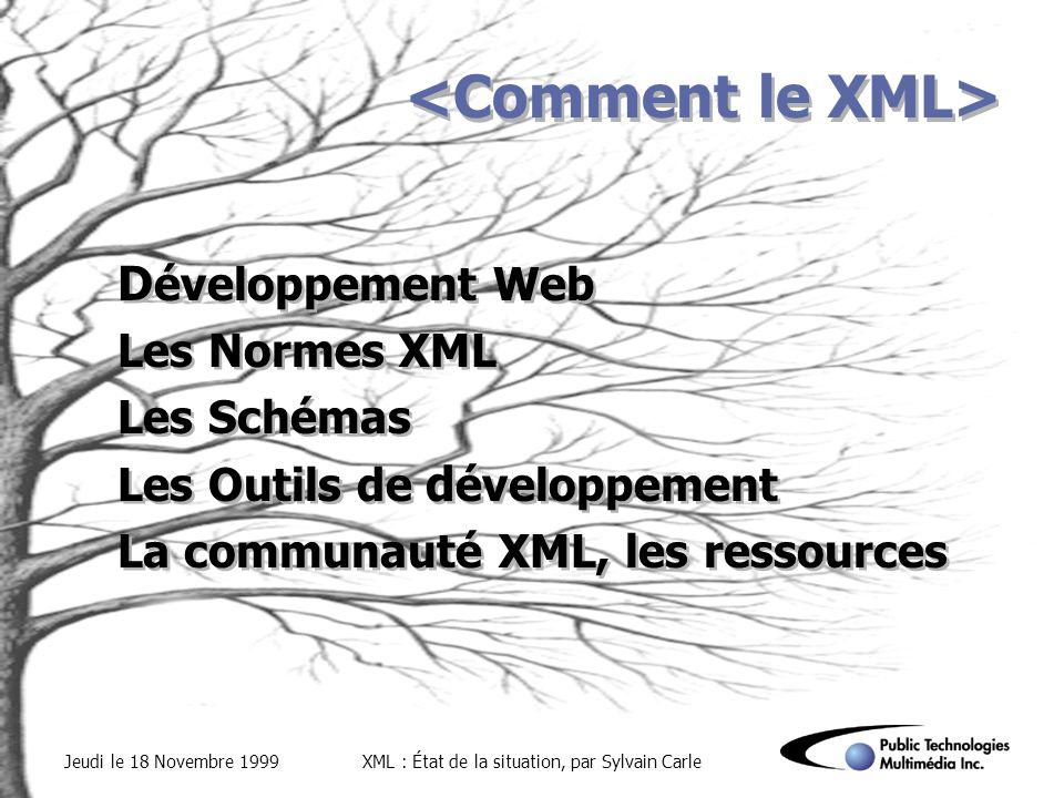 Jeudi le 18 Novembre 1999XML : État de la situation, par Sylvain Carle D éveloppement Web Les Normes XML Les Schémas Les Outils de d éveloppement La communauté XML, les ressources D éveloppement Web Les Normes XML Les Schémas Les Outils de d éveloppement La communauté XML, les ressources