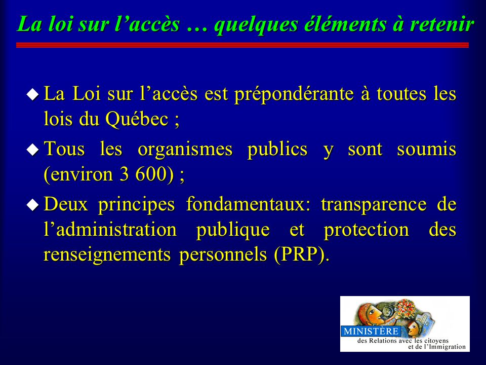 La loi sur laccès … quelques éléments à retenir u La Loi sur laccès est prépondérante à toutes les lois du Québec ; u Tous les organismes publics y sont soumis (environ 3 600) ; u Deux principes fondamentaux: transparence de ladministration publique et protection des renseignements personnels (PRP).