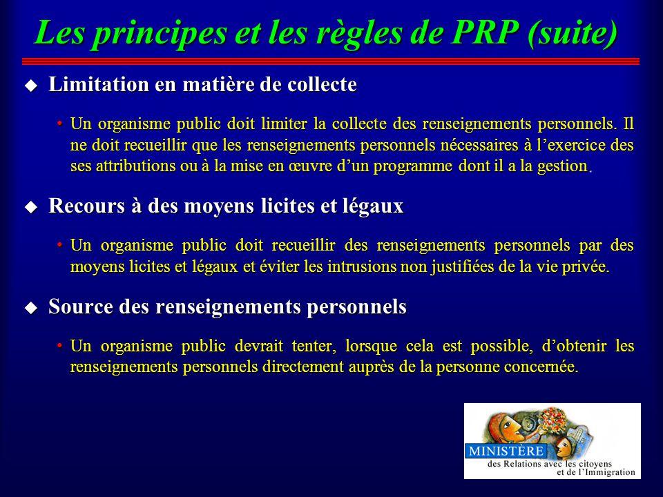 Les principes et les règles de PRP (suite) u Limitation en matière de collecte Un organisme public doit limiter la collecte des renseignements personnels.