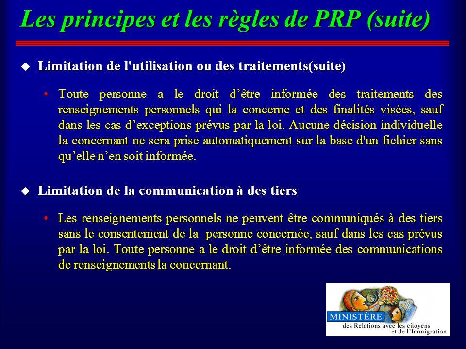 Les principes et les règles de PRP (suite) u Limitation de l utilisation ou des traitements(suite ) Toute personne a le droit dêtre informée des traitements des renseignements personnels qui la concerne et des finalités visées, sauf dans les cas dexceptions prévus par la loi.
