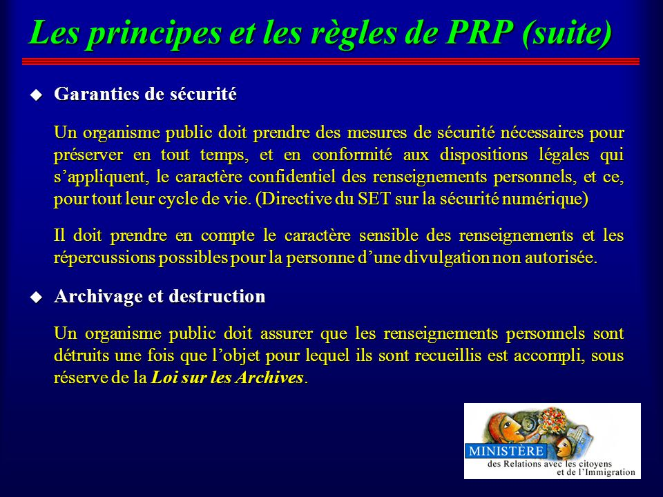 Les principes et les règles de PRP (suite) u Garanties de sécurité Un organisme public doit prendre des mesures de sécurité nécessaires pour préserver en tout temps, et en conformité aux dispositions légales qui sappliquent, le caractère confidentiel des renseignements personnels, et ce, pour tout leur cycle de vie.