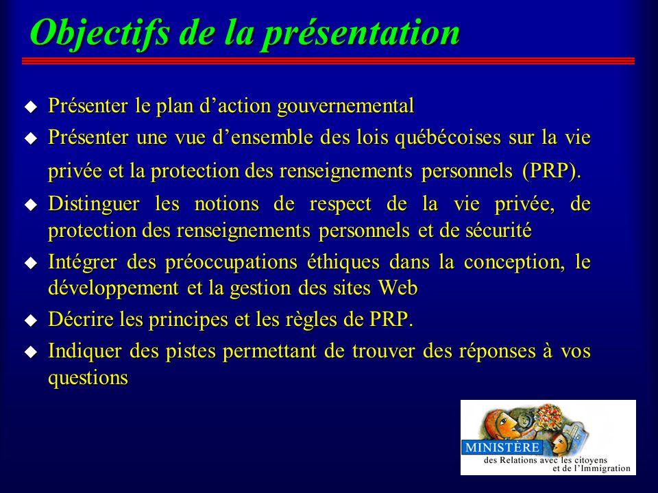 Objectifs de la présentation u Présenter le plan daction gouvernemental u Présenter une vue densemble des lois québécoises sur la vie privée et la protection des renseignements personnels (PRP).