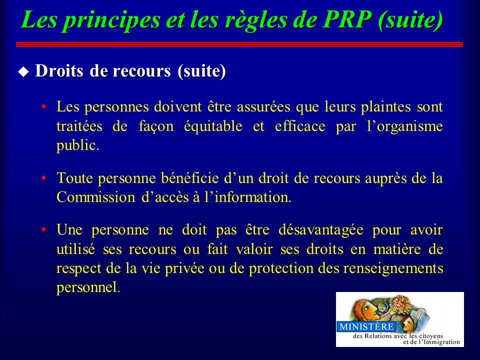 Les principes et les règles de PRP (suite) u Droits de recours (suite) Les personnes doivent être assurées que leurs plaintes sont traitées de façon équitable et efficace par lorganisme public.