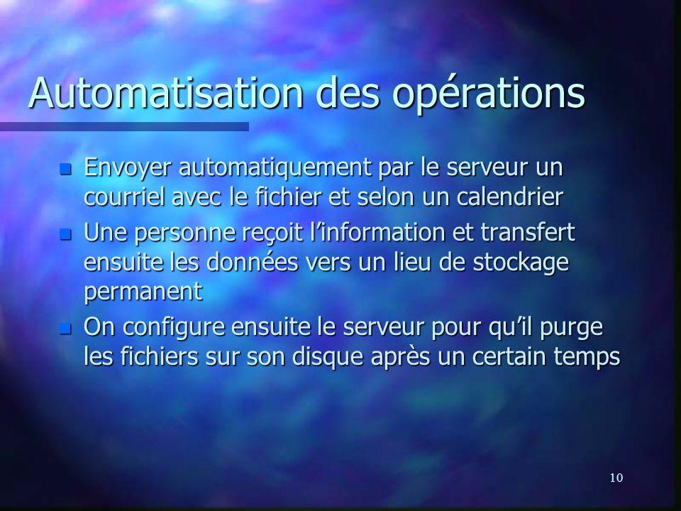 10 Automatisation des opérations n Envoyer automatiquement par le serveur un courriel avec le fichier et selon un calendrier n Une personne reçoit linformation et transfert ensuite les données vers un lieu de stockage permanent n On configure ensuite le serveur pour quil purge les fichiers sur son disque après un certain temps