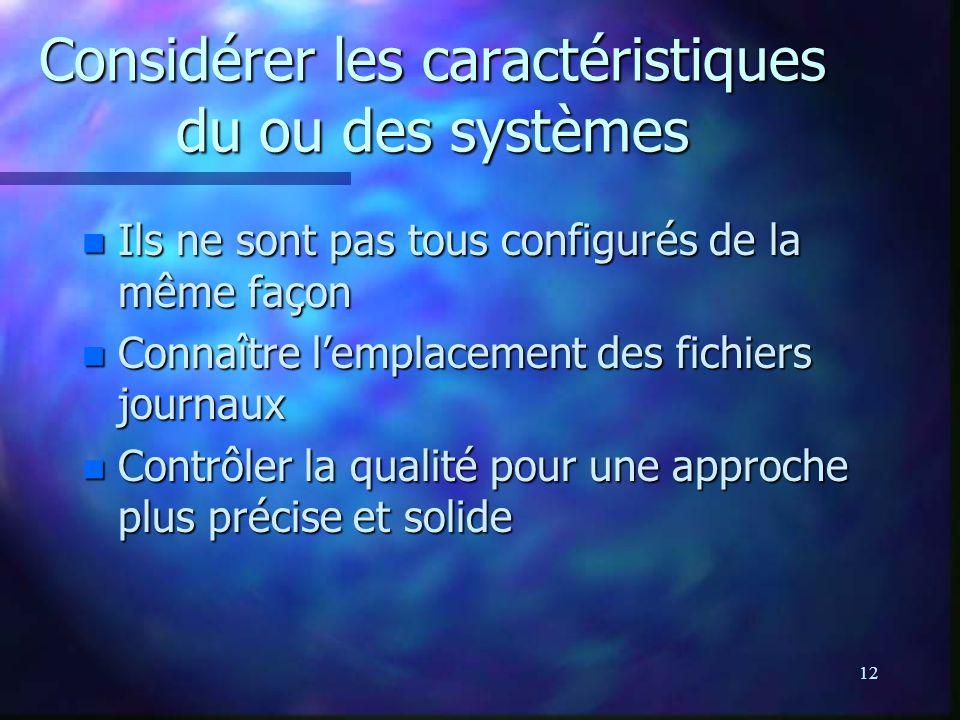 12 Considérer les caractéristiques du ou des systèmes n Ils ne sont pas tous configurés de la même façon n Connaître lemplacement des fichiers journaux n Contrôler la qualité pour une approche plus précise et solide