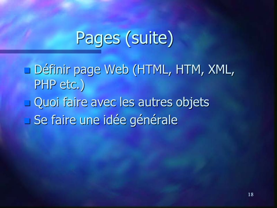 18 Pages (suite) n Définir page Web (HTML, HTM, XML, PHP etc.) n Quoi faire avec les autres objets n Se faire une idée générale
