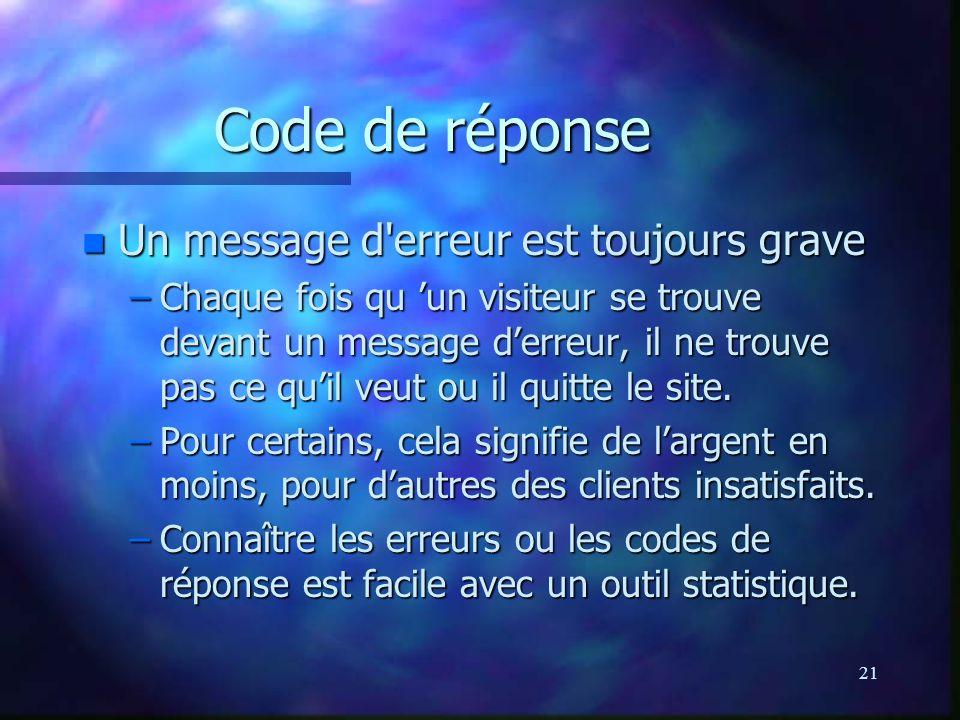21 Code de réponse n Un message d erreur est toujours grave –Chaque fois qu un visiteur se trouve devant un message derreur, il ne trouve pas ce quil veut ou il quitte le site.