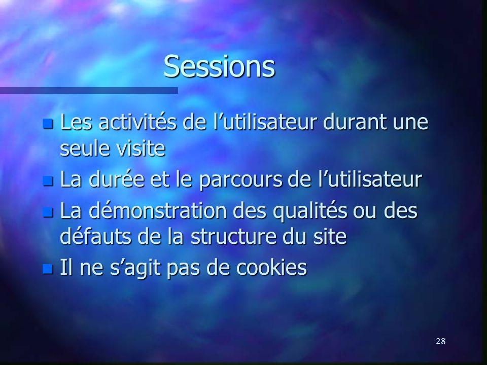 28 Sessions n Les activités de lutilisateur durant une seule visite n La durée et le parcours de lutilisateur n La démonstration des qualités ou des défauts de la structure du site n Il ne sagit pas de cookies