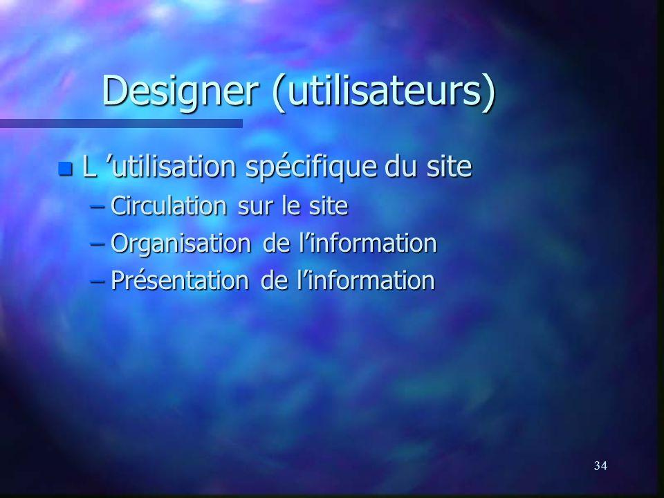 34 Designer (utilisateurs) n L utilisation spécifique du site –Circulation sur le site –Organisation de linformation –Présentation de linformation