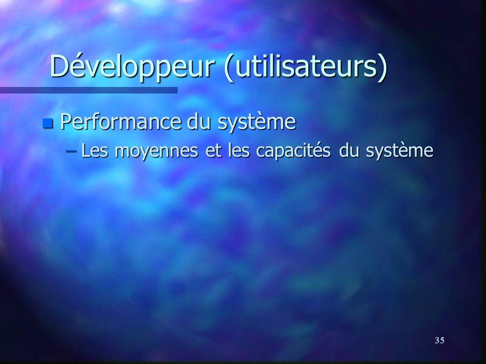 35 Développeur (utilisateurs) n Performance du système –Les moyennes et les capacités du système