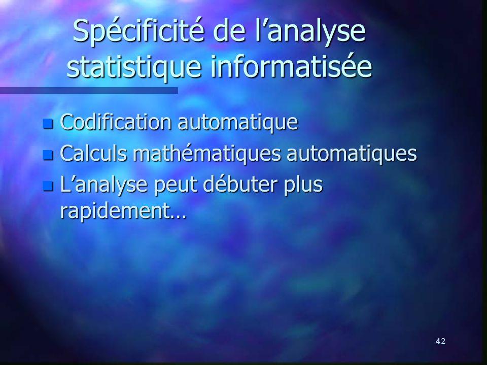 42 Spécificité de lanalyse statistique informatisée n Codification automatique n Calculs mathématiques automatiques n Lanalyse peut débuter plus rapid