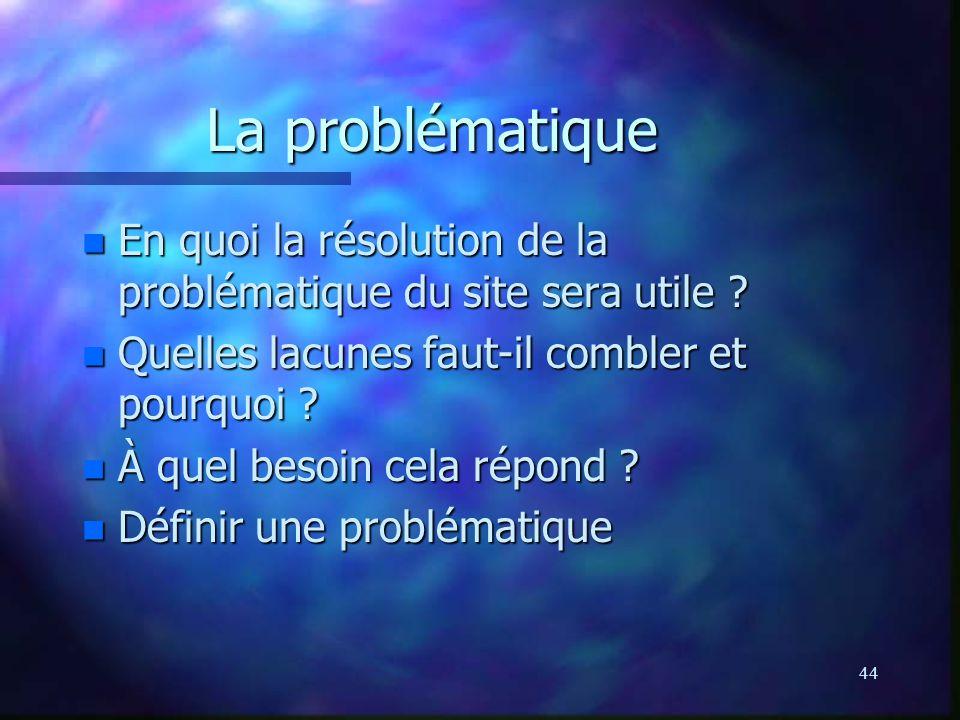 44 La problématique n En quoi la résolution de la problématique du site sera utile ? n Quelles lacunes faut-il combler et pourquoi ? n À quel besoin c