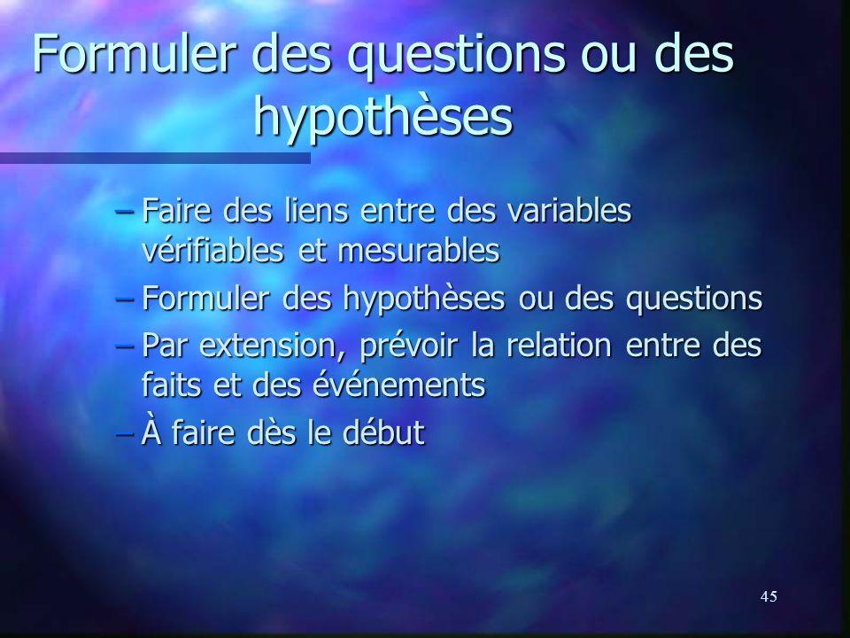 45 Formuler des questions ou des hypothèses –Faire des liens entre des variables vérifiables et mesurables –Formuler des hypothèses ou des questions –Par extension, prévoir la relation entre des faits et des événements –À faire dès le début