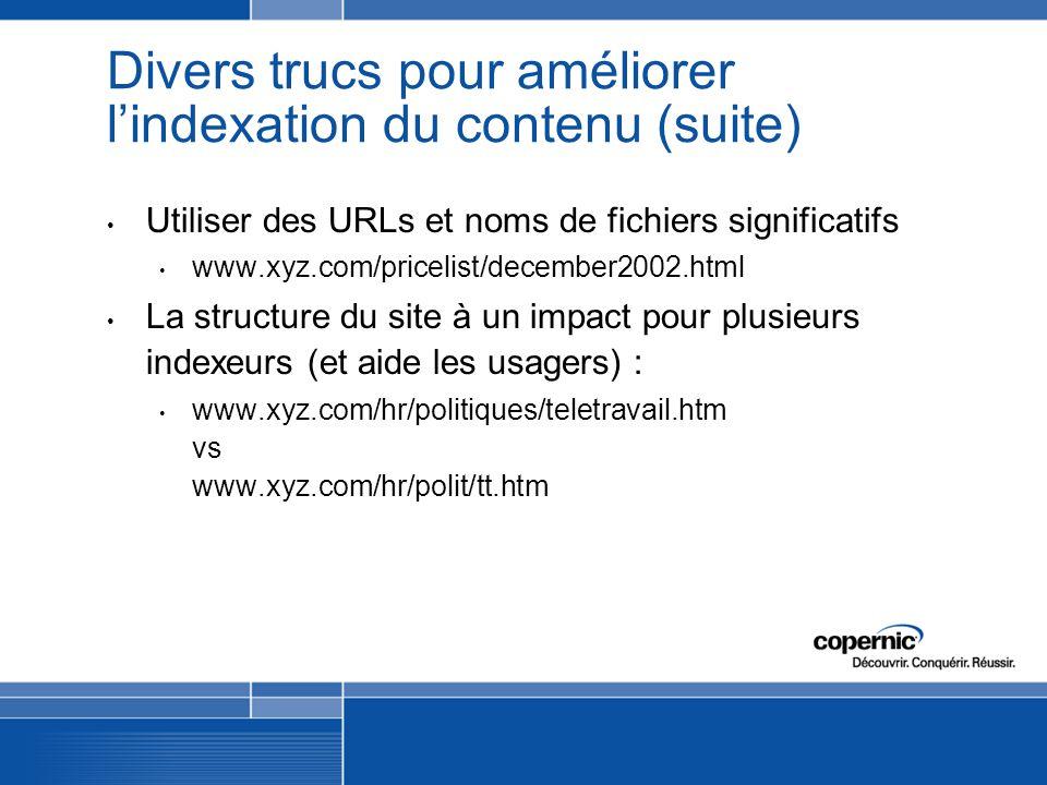 Divers trucs pour améliorer lindexation du contenu (suite) Utiliser des URLs et noms de fichiers significatifs www.xyz.com/pricelist/december2002.html La structure du site à un impact pour plusieurs indexeurs (et aide les usagers) : www.xyz.com/hr/politiques/teletravail.htm vs www.xyz.com/hr/polit/tt.htm