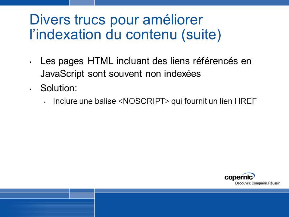 Divers trucs pour améliorer lindexation du contenu (suite) Les pages HTML incluant des liens référencés en JavaScript sont souvent non indexées Solution: Inclure une balise qui fournit un lien HREF