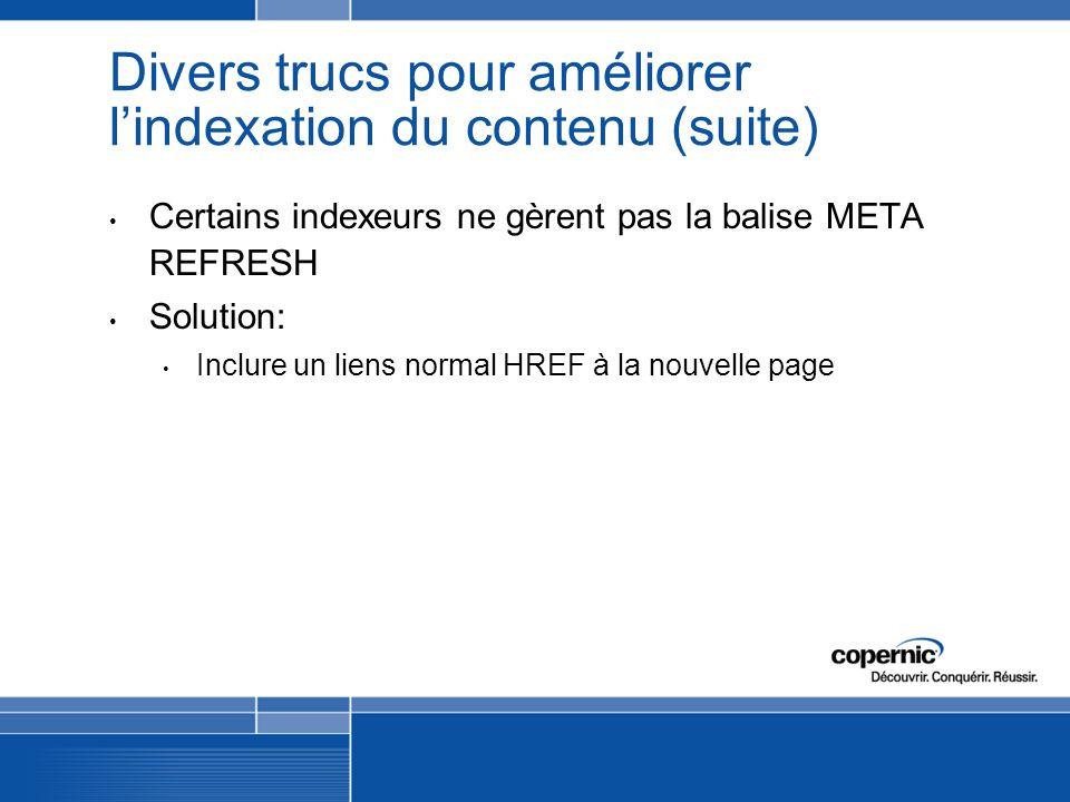 Divers trucs pour améliorer lindexation du contenu (suite) Certains indexeurs ne gèrent pas la balise META REFRESH Solution: Inclure un liens normal HREF à la nouvelle page